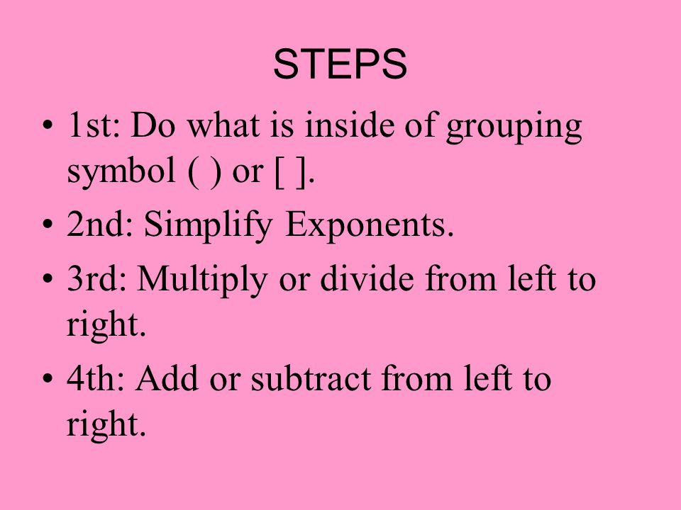 STEPS 1st: Do what is inside of grouping symbol ( ) or [ ].